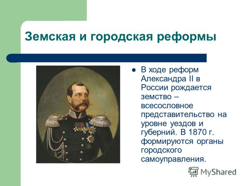 Земская и городская реформы В ходе реформ Александра II в России рождается земство – всесословное представительство на уровне уездов и губерний. В 1870 г. формируются органы городского самоуправления.