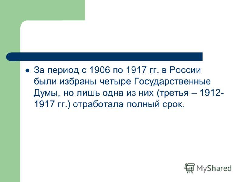 За период с 1906 по 1917 гг. в России были избраны четыре Государственные Думы, но лишь одна из них (третья – 1912- 1917 гг.) отработала полный срок.