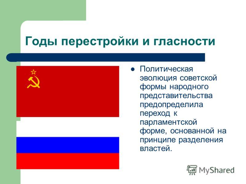 Годы перестройки и гласности Политическая эволюция советской формы народного представительства предопределила переход к парламентской форме, основанной на принципе разделения властей.