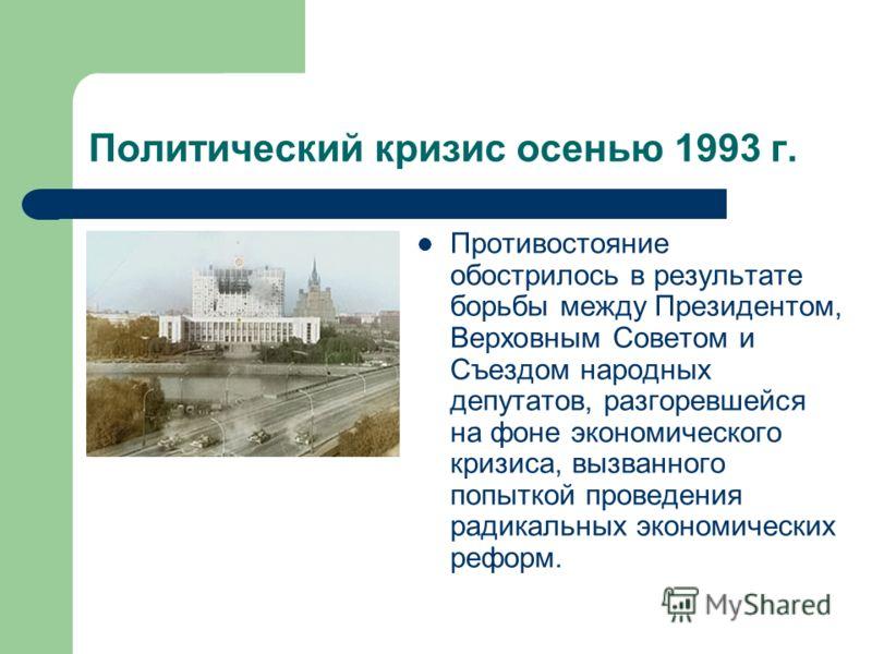 Политический кризис осенью 1993 г. Противостояние обострилось в результате борьбы между Президентом, Верховным Советом и Съездом народных депутатов, разгоревшейся на фоне экономического кризиса, вызванного попыткой проведения радикальных экономически