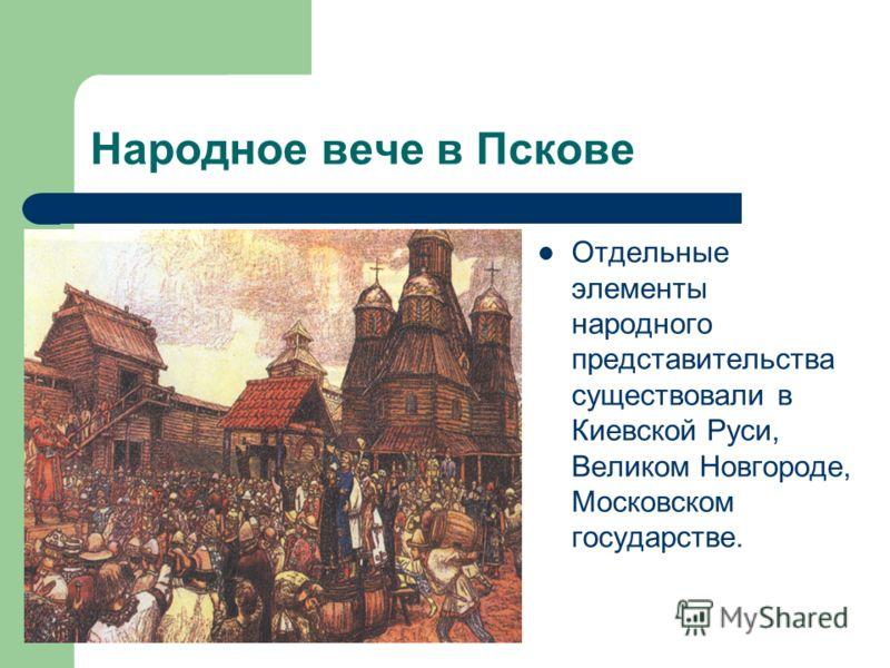 Народное вече в Пскове Отдельные элементы народного представительства существовали в Киевской Руси, Великом Новгороде, Московском государстве.