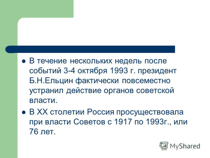 В течение нескольких недель после событий 3-4 октября 1993 г. президент Б.Н.Ельцин фактически повсеместно устранил действие органов советской власти. В XX столетии Россия просуществовала при власти Советов с 1917 по 1993г., или 76 лет.