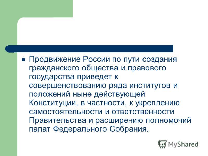 Продвижение России по пути создания гражданского общества и правового государства приведет к совершенствованию ряда институтов и положений ныне действующей Конституции, в частности, к укреплению самостоятельности и ответственности Правительства и рас