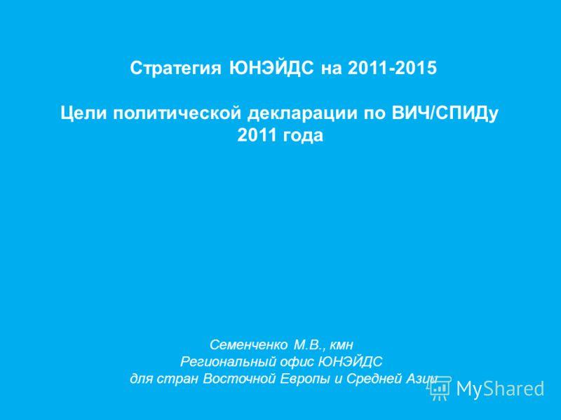 Стратегия ЮНЭЙДС на 2011-2015 Цели политической декларации по ВИЧ/СПИДу 2011 года Семенченко М.В., кмн Региональный офис ЮНЭЙДС для стран Восточной Европы и Средней Азии