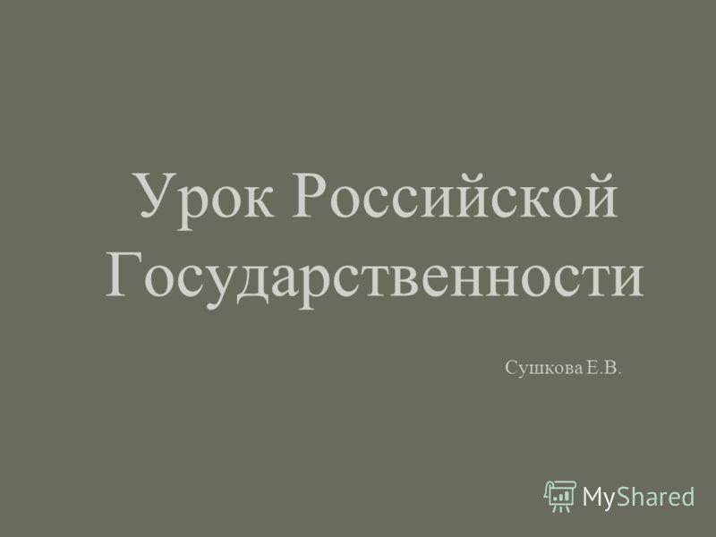 Урок Российской Государственности Сушкова Е.В.