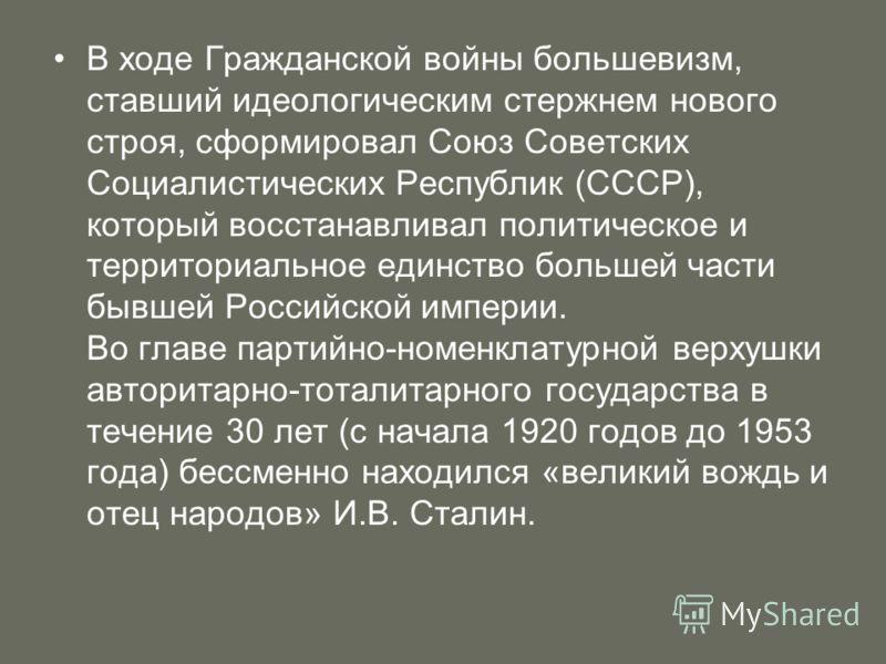 В ходе Гражданской войны большевизм, ставший идеологическим стержнем нового строя, сформировал Союз Советских Социалистических Республик (СССР), который восстанавливал политическое и территориальное единство большей части бывшей Российской империи. В