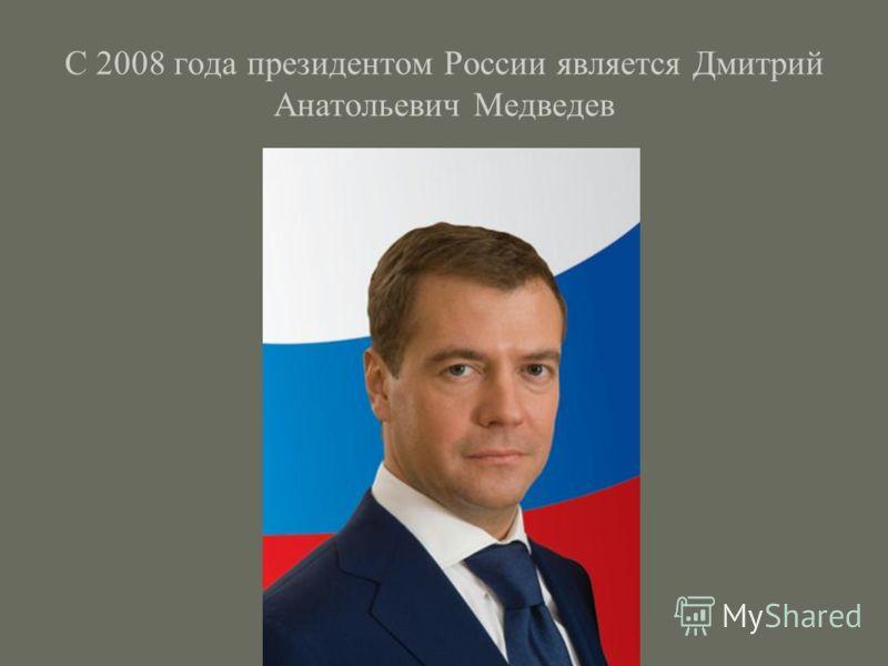 С 2008 года президентом России является Дмитрий Анатольевич Медведев
