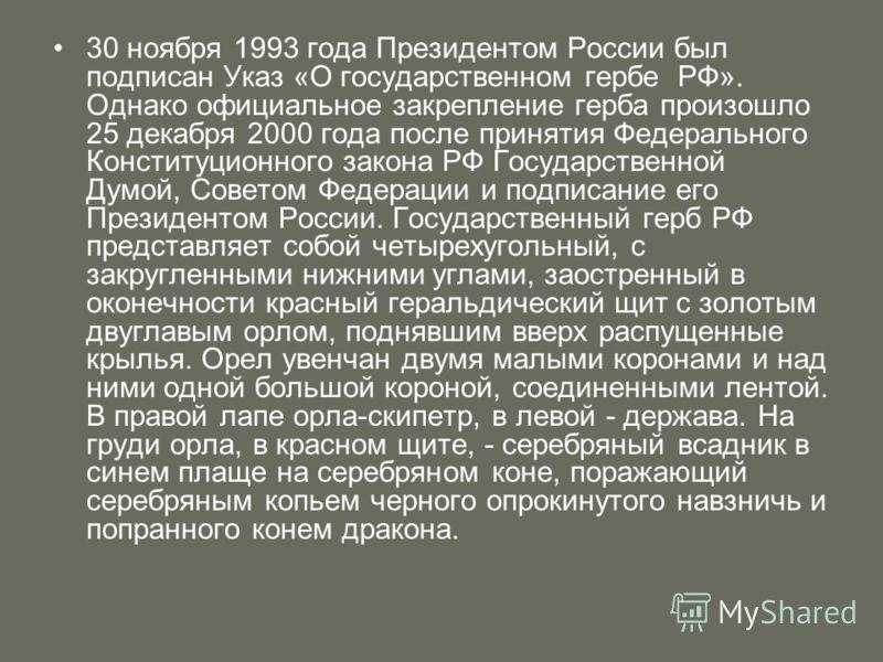 30 ноября 1993 года Президентом России был подписан Указ «О государственном гербе РФ». Однако официальное закрепление герба произошло 25 декабря 2000 года после принятия Федерального Конституционного закона РФ Государственной Думой, Советом Федерации