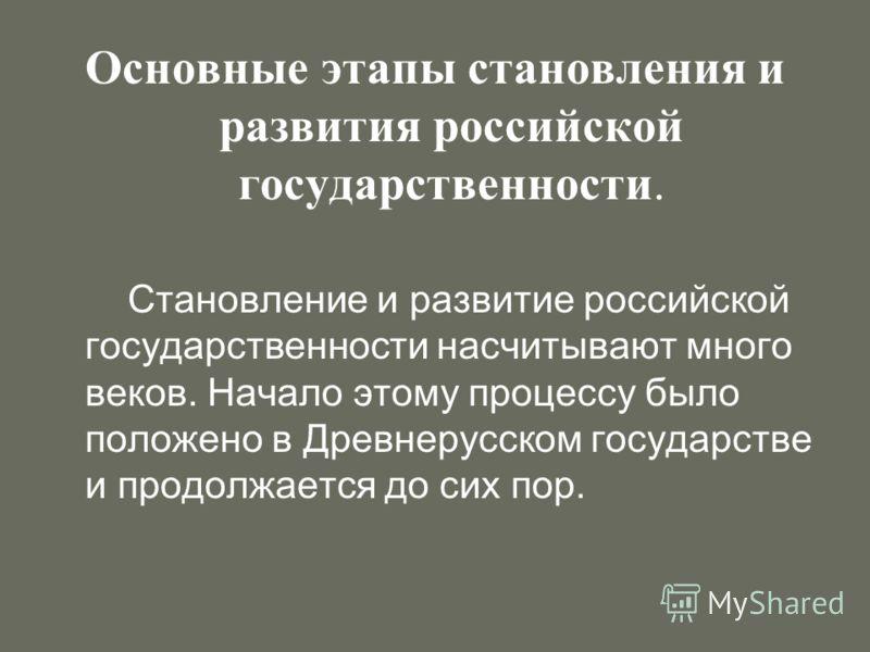 Основные этапы становления и развития российской государственности. Становление и развитие российской государственности насчитывают много веков. Начало этому процессу было положено в Древнерусском государстве и продолжается до сих пор.