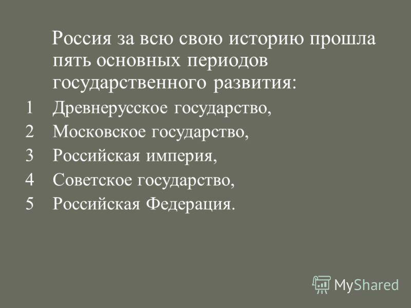 Россия за всю свою историю прошла пять основных периодов государственного развития: 1Древнерусское государство, 2Московское государство, 3Российская империя, 4Советское государство, 5Российская Федерация.