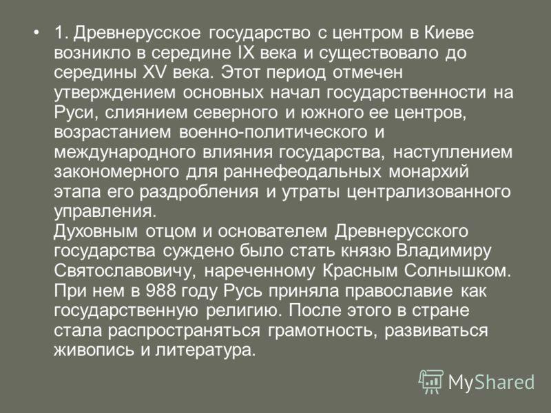1. Древнерусское государство с центром в Киеве возникло в середине IX века и существовало до середины XV века. Этот период отмечен утверждением основных начал государственности на Руси, слиянием северного и южного ее центров, возрастанием военно-поли