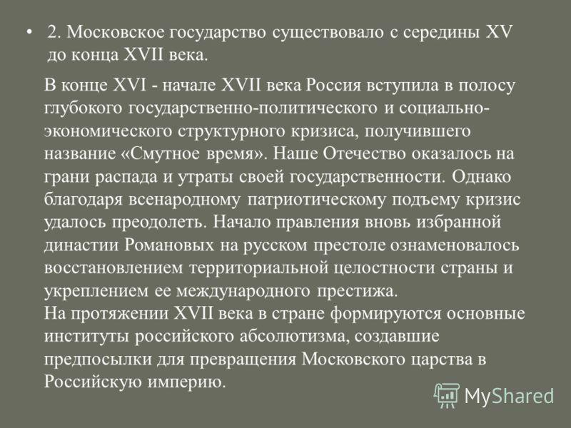 2. Московское государство существовало с середины XV до конца XVII века. В конце XVI - начале XVII века Россия вступила в полосу глубокого государственно-политического и социально- экономического структурного кризиса, получившего название «Смутное вр