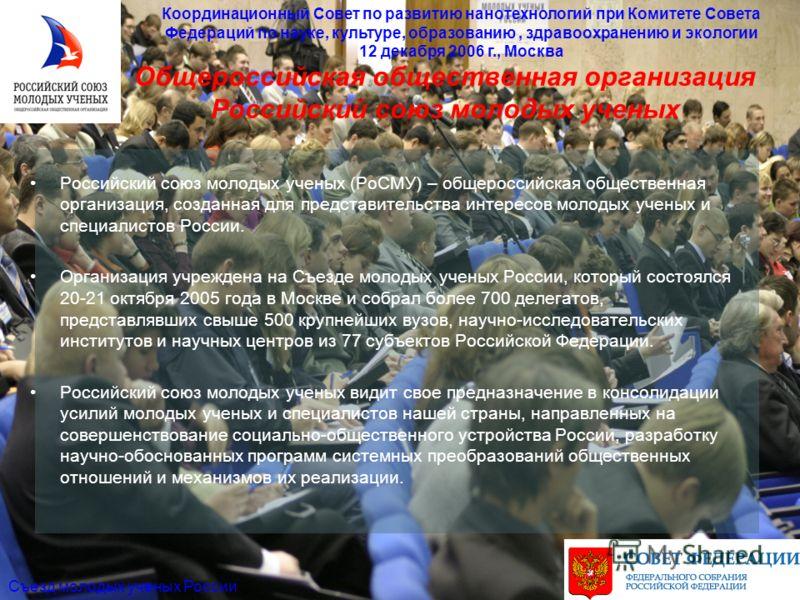 Общероссийская общественная организация Российский союз молодых ученых Координационный Совет по развитию нанотехнологий при Комитете Совета Федераций по науке, культуре, образованию, здравоохранению и экологии 12 декабря 2006 г., Москва Съезд молодых