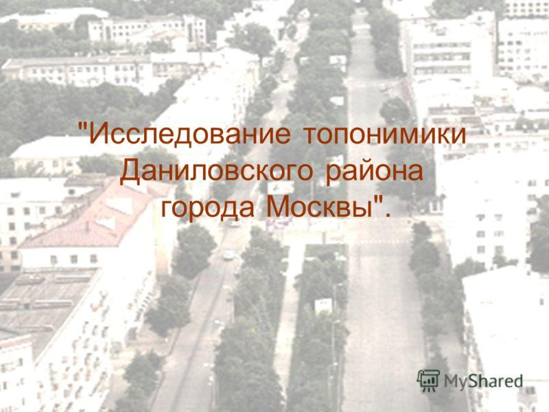 Исследование топонимики Даниловского района города Москвы.