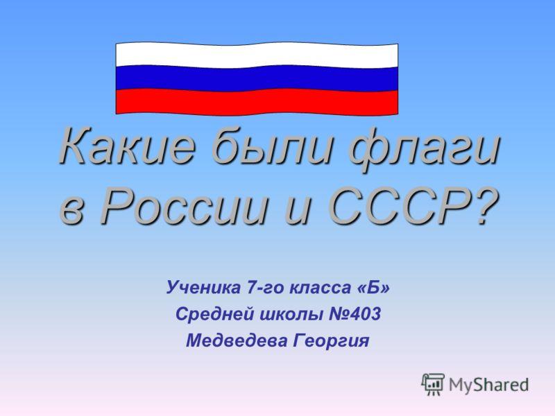 Какие были флаги в России и СССР? Ученика 7-го класса «Б» Средней школы 403 Медведева Георгия