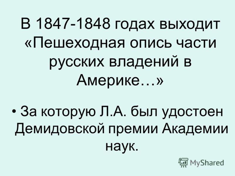 В 1847-1848 годах выходит «Пешеходная опись части русских владений в Америке…» За которую Л.А. был удостоен Демидовской премии Академии наук.