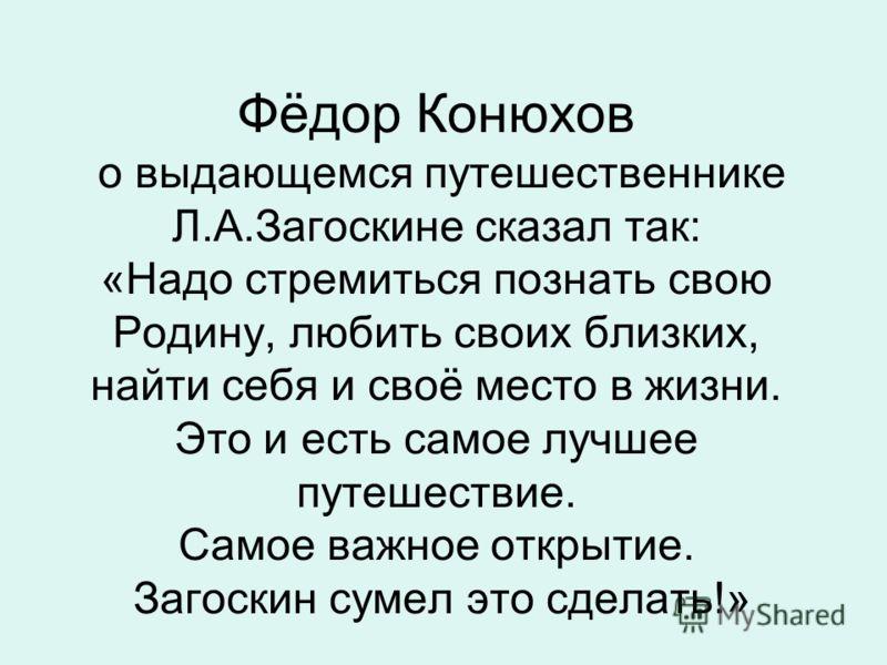 Фёдор Конюхов о выдающемся путешественнике Л.А.Загоскине сказал так: «Надо стремиться познать свою Родину, любить своих близких, найти себя и своё место в жизни. Это и есть самое лучшее путешествие. Самое важное открытие. Загоскин сумел это сделать!»