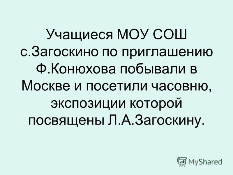 Учащиеся МОУ СОШ с.Загоскино по приглашению Ф.Конюхова побывали в Москве и посетили часовню, экспозиции которой посвящены Л.А.Загоскину.