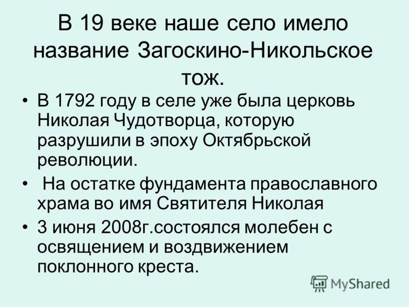 В 19 веке наше село имело название Загоскино-Никольское тож. В 1792 году в селе уже была церковь Николая Чудотворца, которую разрушили в эпоху Октябрьской революции. На остатке фундамента православного храма во имя Святителя Николая 3 июня 2008г.сост
