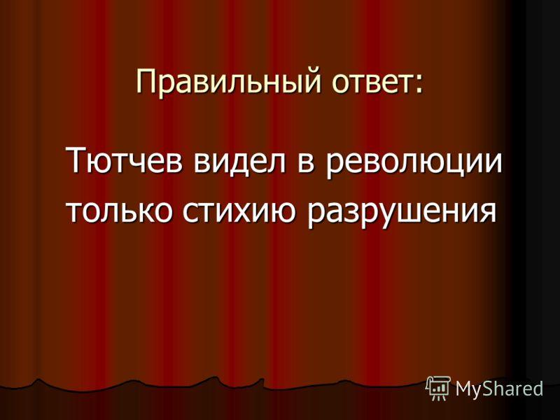 Правильный ответ: Тютчев видел в революции Тютчев видел в революции только стихию разрушения только стихию разрушения
