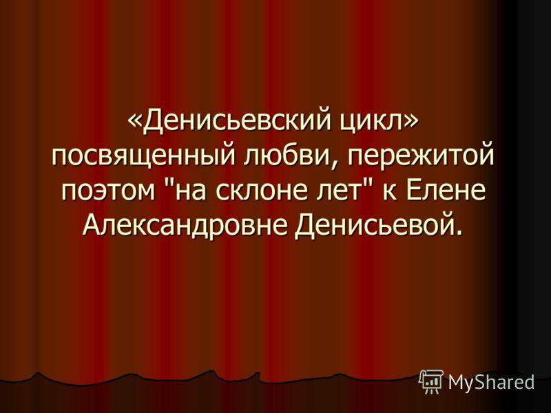 «Денисьевский цикл» посвященный любви, пережитой поэтом на склоне лет к Елене Александровне Денисьевой.