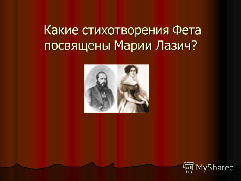 Какие стихотворения Фета посвящены Марии Лазич? Какие стихотворения Фета посвящены Марии Лазич?