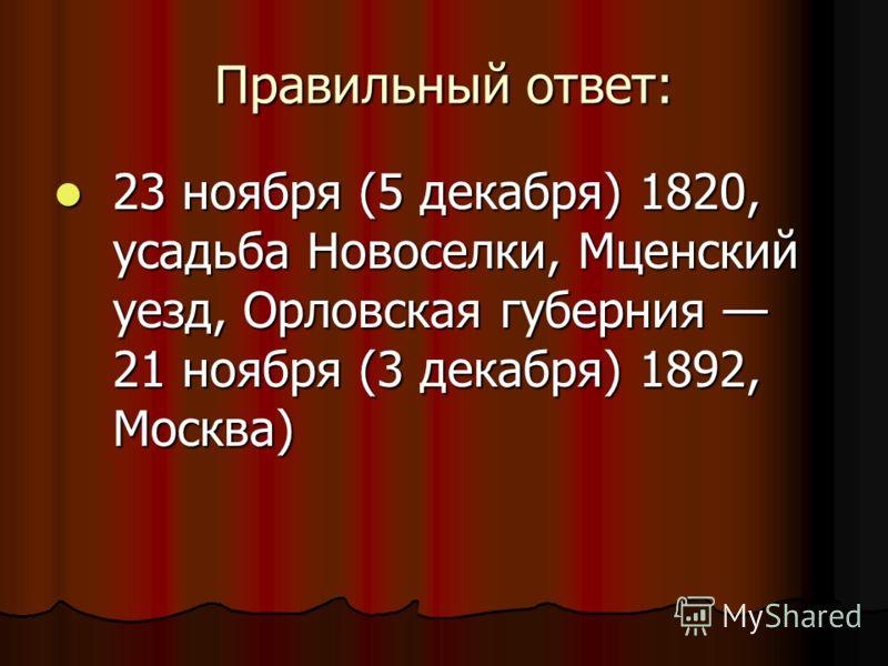 Правильный ответ: 23 ноября (5 декабря) 1820, усадьба Новоселки, Мценский уезд, Орловская губерния 21 ноября (3 декабря) 1892, Москва) 23 ноября (5 декабря) 1820, усадьба Новоселки, Мценский уезд, Орловская губерния 21 ноября (3 декабря) 1892, Москва