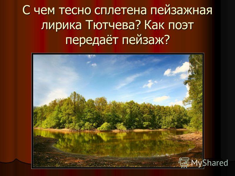 С чем тесно сплетена пейзажная лирика Тютчева? Как поэт передаёт пейзаж?
