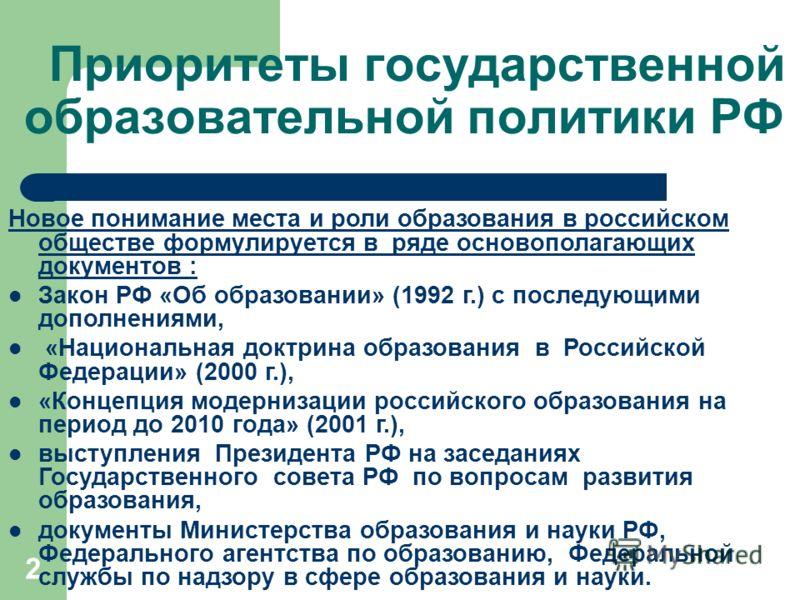 2 Приоритеты государственной образовательной политики РФ Новое понимание места и роли образования в российском обществе формулируется в ряде основополагающих документов : Закон РФ «Об образовании» (1992 г.) с последующими дополнениями, «Национальная