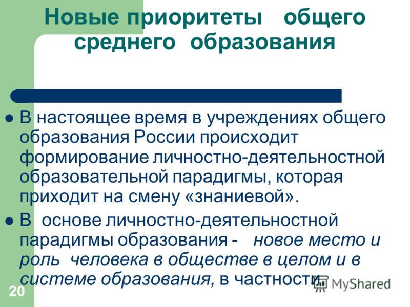 20 Новые приоритеты общего среднего образования В настоящее время в учреждениях общего образования России происходит формирование личностно-деятельностной образовательной парадигмы, которая приходит на смену «знаниевой». В основе личностно-деятельнос