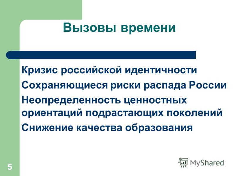 5 Вызовы времени Кризис российской идентичности Сохраняющиеся риски распада России Неопределенность ценностных ориентаций подрастающих поколений Снижение качества образования