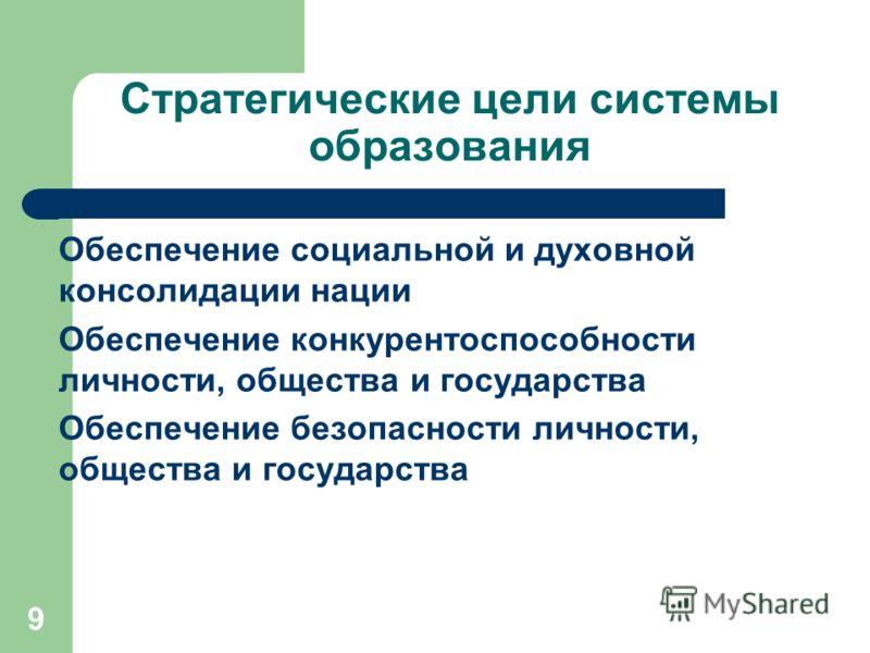 9 Стратегические цели системы образования Обеспечение социальной и духовной консолидации нации Обеспечение конкурентоспособности личности, общества и государства Обеспечение безопасности личности, общества и государства