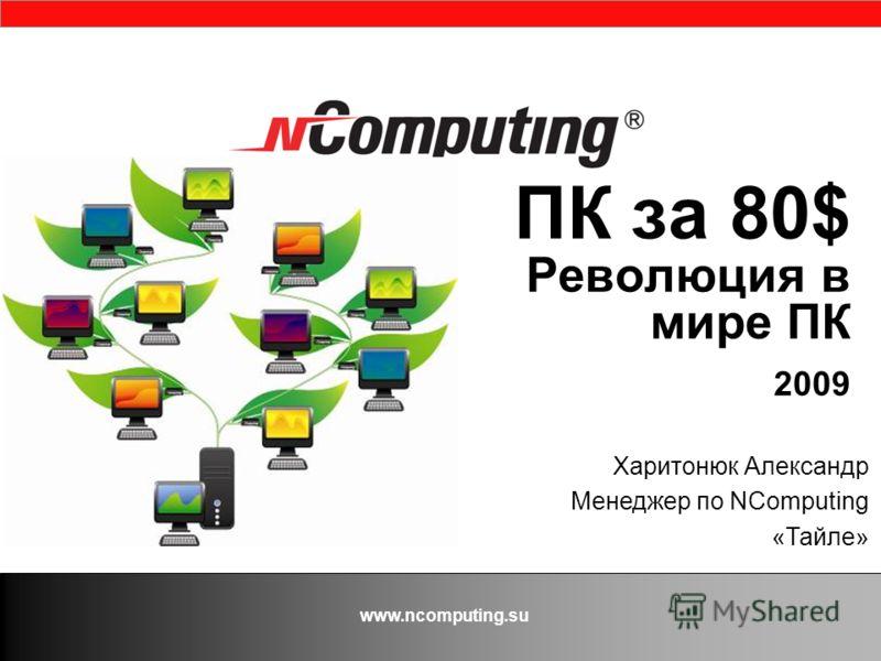 www.ncomputing.su ПК за 80$ Революция в мире ПК 2009 Харитонюк Александр Менеджер по NComputing «Тайле»