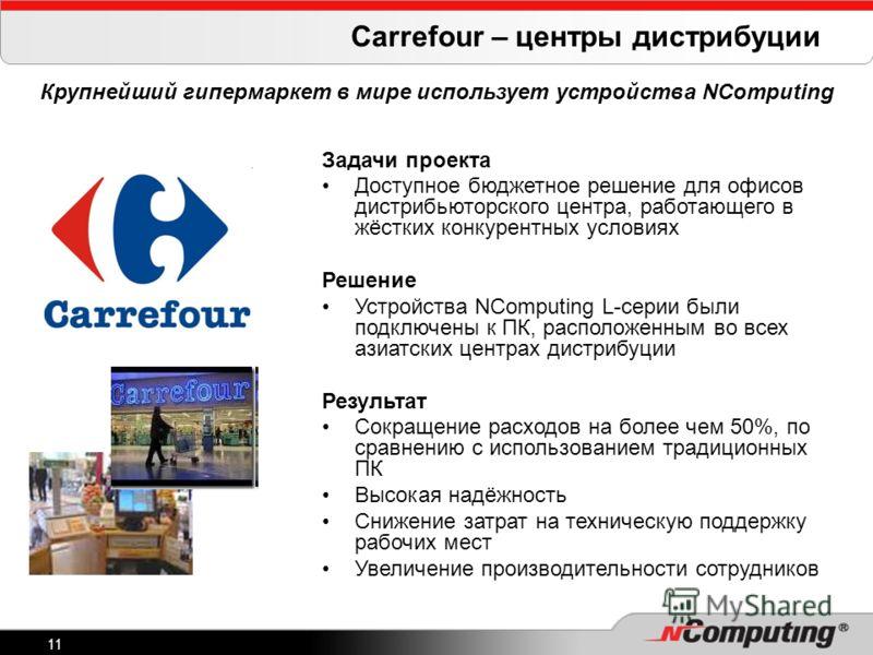 11 Carrefour – центры дистрибуции Крупнейший гипермаркет в мире использует устройства NComputing Задачи проекта Доступное бюджетное решение для офисов дистрибьюторского центра, работающего в жёстких конкурентных условиях Решение Устройства NComputing