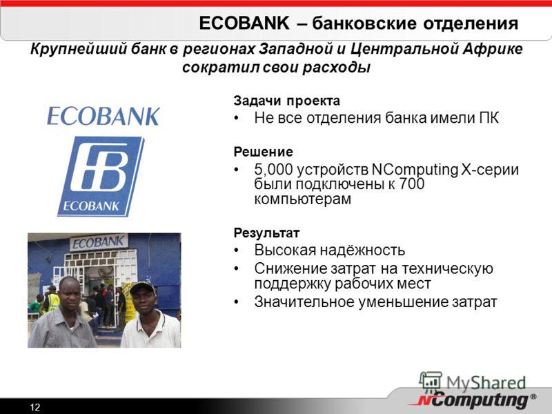 12 ECOBANK – банковские отделения Крупнейший банк в регионах Западной и Центральной Африке сократил свои расходы Задачи проекта Не все отделения банка имели ПК Решение 5,000 устройств NComputing X-серии были подключены к 700 компьютерам Результат Выс
