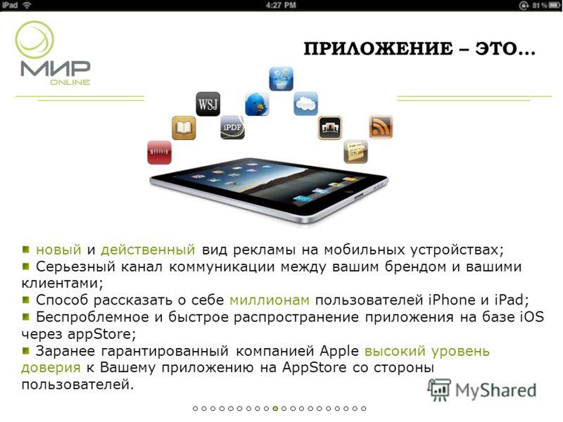 новый и действенный вид рекламы на мобильных устройствах; Серьезный канал коммуникации между вашим брендом и вашими клиентами; Способ рассказать о себе миллионам пользователей iPhone и iPad; Беспроблемное и быстрое распространение приложения на базе