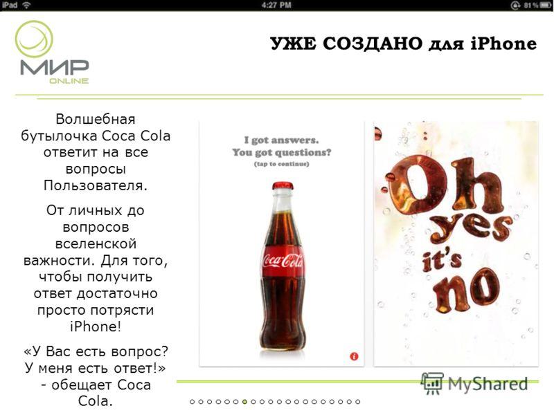 УЖЕ СОЗДАНО для iPhone Волшебная бутылочка Coca Cola ответит на все вопросы Пользователя. От личных до вопросов вселенской важности. Для того, чтобы получить ответ достаточно просто потрясти iPhone! «У Вас есть вопрос? У меня есть ответ!» - обещает C