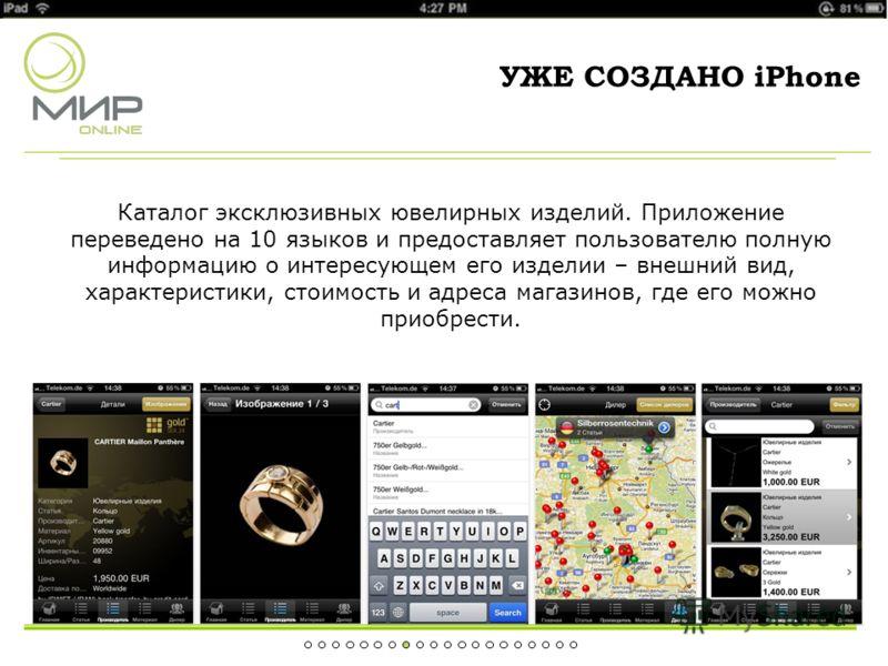 УЖЕ СОЗДАНО iPhone Каталог эксклюзивных ювелирных изделий. Приложение переведено на 10 языков и предоставляет пользователю полную информацию о интересующем его изделии – внешний вид, характеристики, стоимость и адреса магазинов, где его можно приобре