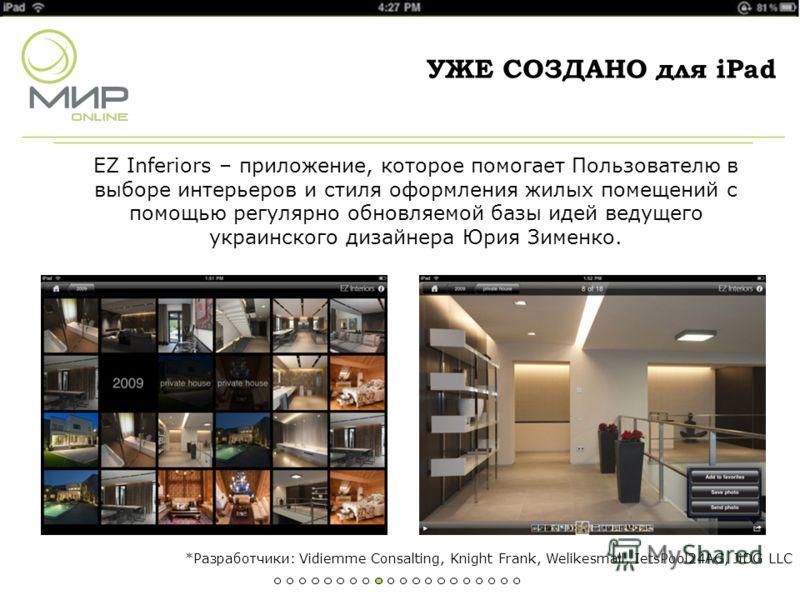 УЖЕ СОЗДАНО для iPad EZ Inferiors – приложение, которое помогает Пользователю в выборе интерьеров и стиля оформления жилых помещений с помощью регулярно обновляемой базы идей ведущего украинского дизайнера Юрия Зименко. *Разработчики: Vidiemme Consal