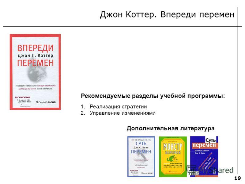 19 Джон Коттер. Впереди перемен Рекомендуемые разделы учебной программы: 1.Реализация стратегии 2.Управление изменениями Дополнительная литература