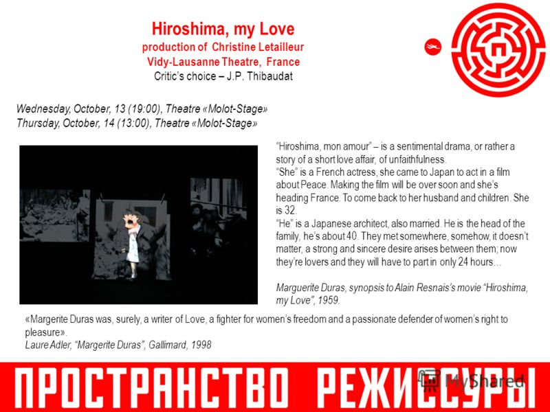 Hiroshima, my Love production of Christine Letailleur Vidy-Lausanne Theatre, France Critics choice – J.P. Thibaudat Hiroshima, mon amour – is a sentimental drama, or rather a story of a short love affair, of unfaithfulness. She is a French actress, s