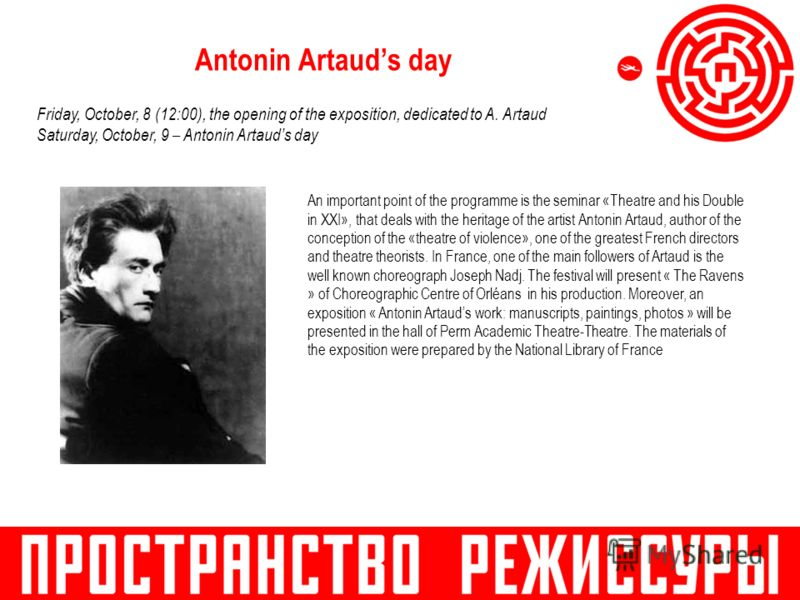 Antonin Artauds day An important point of the programme is the seminar «Theatre and his Double in XXI», that deals with the heritage of the artist Antonin Artaud, author of the conception of the «theatre of violence», one of the greatest French direc