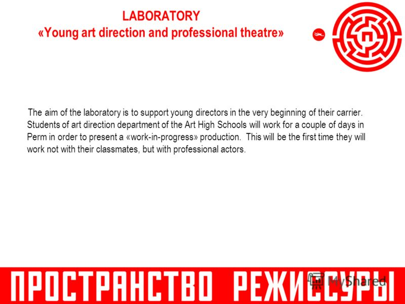 LABORATORY «Young art direction and professional theatre» The aim of the laboratory is to support young directors in the very beginning of their carrier. Students of art direction department of the Art High Schools will work for a couple of days in P