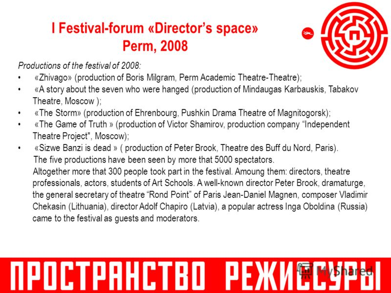I Festival-forum «Directors space» Perm, 2008 Productions of the festival of 2008: «Zhivago» (production of Boris Milgram, Perm Academic Theatre-Theatre); «A story about the seven who were hanged (production of Mindaugas Karbauskis, Tabakov Theatre,