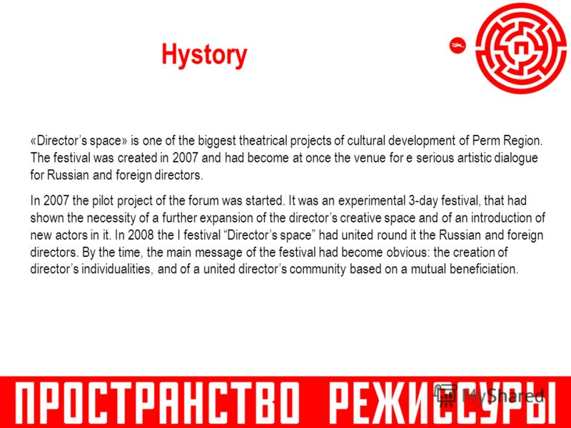 Hystory «Directors space» is one of the biggest theatrical projects of cultural development of Perm Region. The festival was created in 2007 and had become at once the venue for e serious artistic dialogue for Russian and foreign directors. In 2007 t
