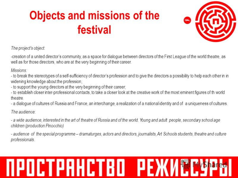 Objects and missions of the festival The projects object: -creation of a united directors community, as a space for dialogue between directors of the First League of the world theatre, as well as for those directors, who are at the very beginning of