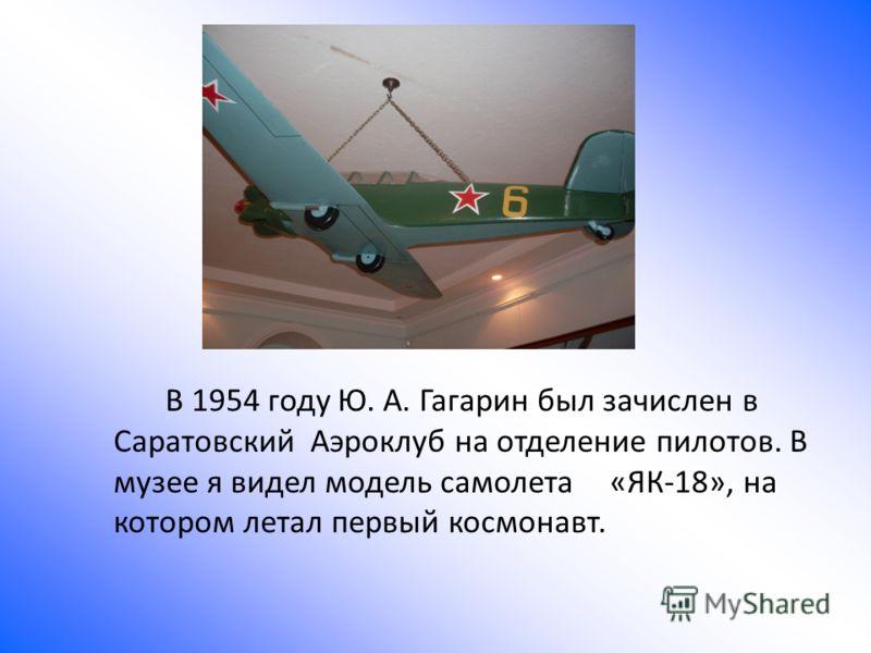 В 1954 году Ю. А. Гагарин был зачислен в Саратовский Аэроклуб на отделение пилотов. В музее я видел модель самолета «ЯК-18», на котором летал первый космонавт.