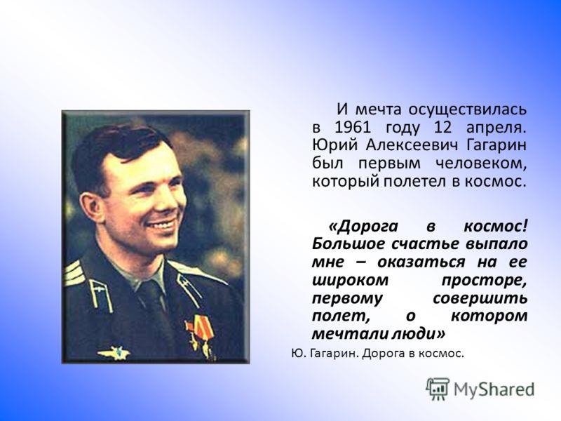 И мечта осуществилась в 1961 году 12 апреля. Юрий Алексеевич Гагарин был первым человеком, который полетел в космос. «Дорога в космос! Большое счастье выпало мне – оказаться на ее широком просторе, первому совершить полет, о котором мечтали люди» Ю.