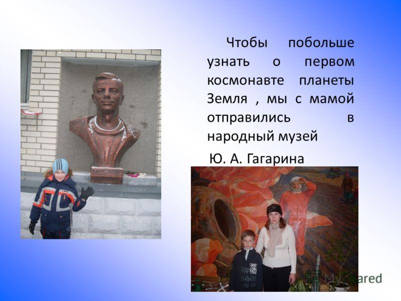 Чтобы побольше узнать о первом космонавте планеты Земля, мы с мамой отправились в народный музей Ю. А. Гагарина