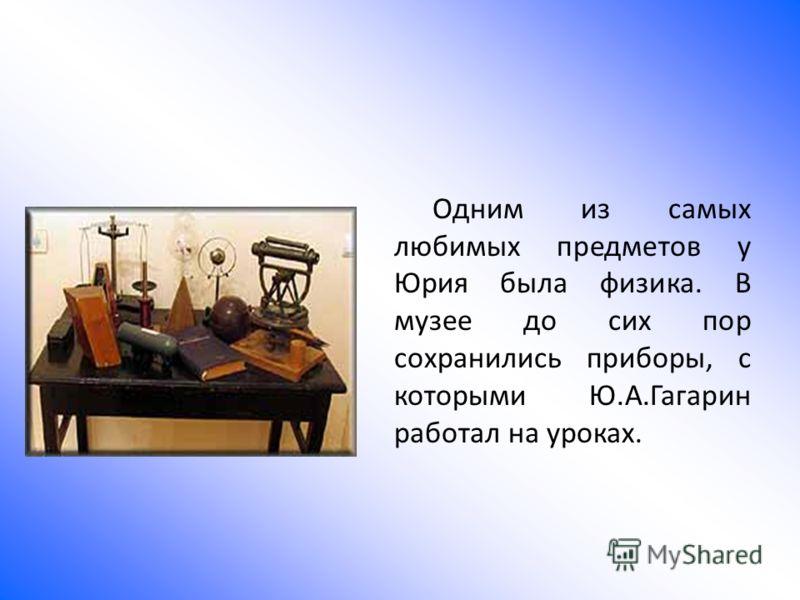 Одним из самых любимых предметов у Юрия была физика. В музее до сих пор сохранились приборы, с которыми Ю.А.Гагарин работал на уроках.
